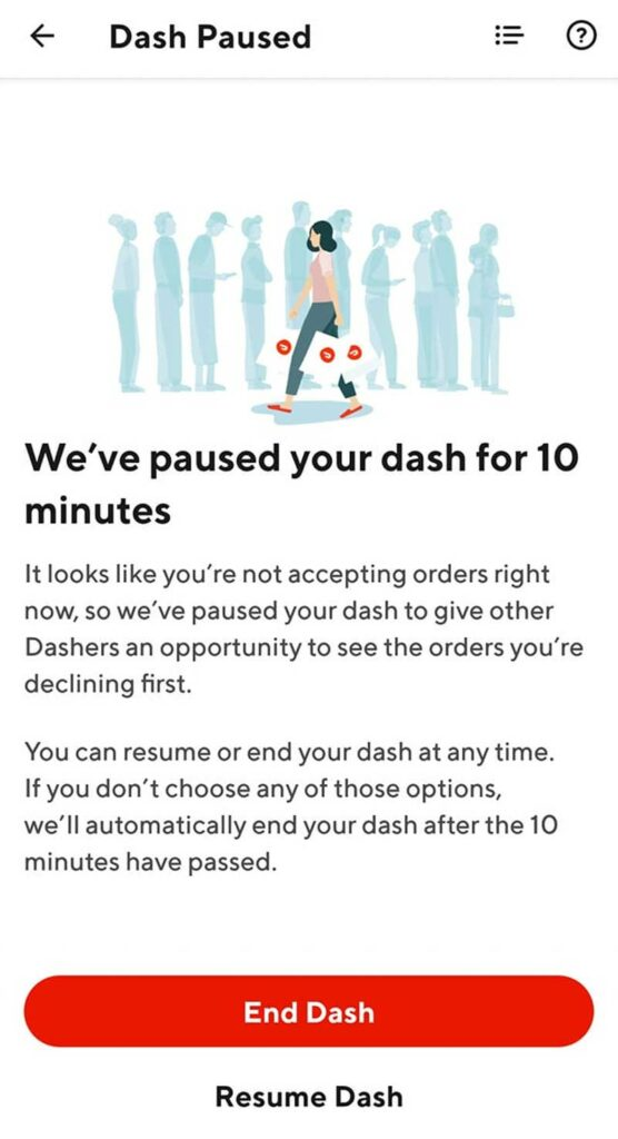 Screenshot of Doordash notice that says We've paused your dash for 10 minutes. It looks like you're not accepting orders right now, so we've paused your dash to give other Dashers an opportunity to see the orders you're declining first. You can resume or end your dash at any time. If you don't choose any of those options, we'll automatically end your dash after the 10 minutes have passed.